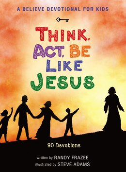 Book A Believe Devotional for Kids: Think, Act, Be Like Jesus: 90 Devotions by Randy Frazee