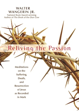Book Reliving The Passion: Meditations on the Suffering, Death, and the Resurrection of Jesus as… by Walter Wangerin Jr.