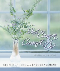 What Cancer Cannot Do: Stories of Hope and Encouragement