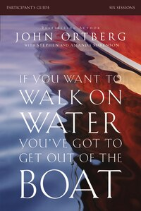 If You Want to Walk on Water, You've Got to Get Out of the Boat Participant's Guide: A Six-Session…