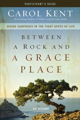 Book Between a Rock and a Grace Place Participant's Guide with DVD: Divine Surprises in the Tight Spots… by Carol Kent