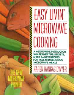 Easy Livin' Microwave Cooking: A microwave instructor shares tips, secrets, & 200 easiest recipes for fast and delicious microwave by Karen K. Dwyer