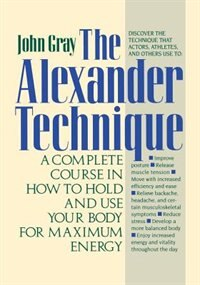 Book The Alexander Technique: A Complete Course in How to Hold and Use Your Body for Maximum Energy by John Gray