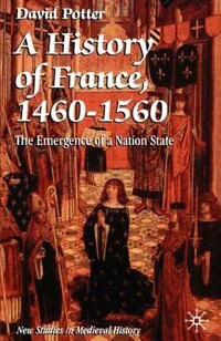 Book A History of France, 1460-1560: The Emergence of a Nation-State by David Potter