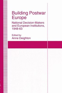 Book Building Postwar Europe: National Decision-Makers and European Institutions, 1948-63 by Anne Deighton