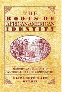 Book The Roots of African-American Identity: Memory and History in Antebellum Free Communities by Elizabeth Rauh Bethel