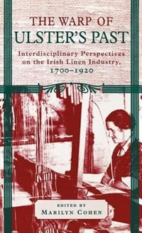 Book The Warp of Ulster's Past: Interdisciplinary Perspectives on the Irish Linen Industry, 1700-1920 by Marilyn Cohen