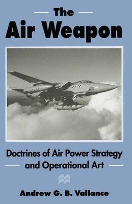 Book The Air Weapon: Doctrines Of Air Power Strategy And Operational Art by Andrew G.b. Vallance