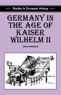 Book Germany in the Age of Kaiser Wilhelm II: Studies In European History by James Retallack