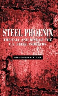 Book Steel Phoenix: The Fall and Rise of the U.S. Steel Industry by Christopher L. G. Hall