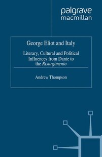 George Eliot and Italy: Literary, Cultural, and Political Influences from Dante to the Risorgimento