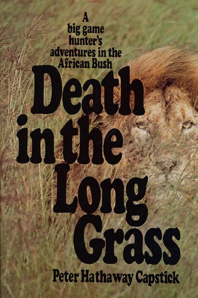 Death in the Long Grass: A Big Game Hunter's Adventures in the African Bush by Peter Hathaway Capstick