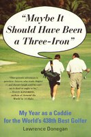 Maybe It Should Have Been a Three Iron: My Year as Caddie for the World's 438th Best Golfer