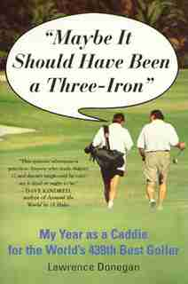 Maybe It Should Have Been a Three Iron: My Year as Caddie for the World's 438th Best Golfer by Lawrence Donegan