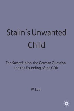 Book Stalin's Unwanted Child: The Soviet Union, The German Question and the Founding of the GDR by Wilfried Loth