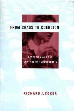 Book From Chaos to Coercion: Detention And The Control Of Tuberculosis by Richard J. Coker