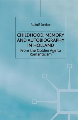 Book Childhood, Memory and Autobiography in Holland: From the Golden Age to Romanticism by Rudolf Dekker