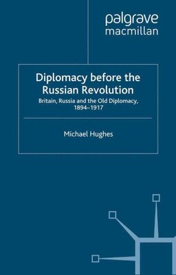 Book Diplomacy Before the Russian Revolution: Britain, Russia and the Old Diplomacy, 1894-1917 by Michael Hughes