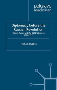 Diplomacy Before the Russian Revolution: Britain, Russia and the Old Diplomacy, 1894-1917