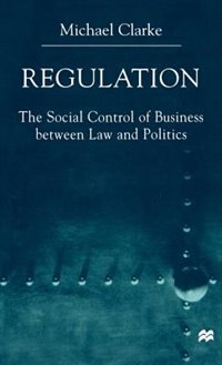 Book Regulation: The Social Control of Business between Law and Politics by Michael Clarke