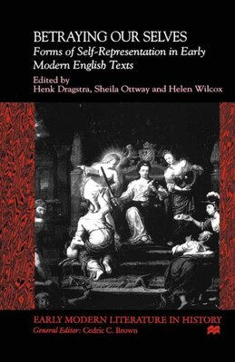 Book Betraying Our Selves: Forms of Self-Representation in Early Modern English Texts by Henk Dragstra