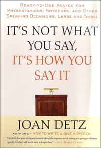 It's Not What You Say, It's How You Say It: Ready-to-Use Advice for Presentations, Speeches, and…