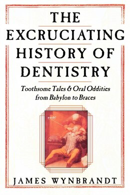 Book The Excruciating History of Dentistry: Toothsome Tales & Oral Oddities from Babylon to Braces by James Wynbrandt
