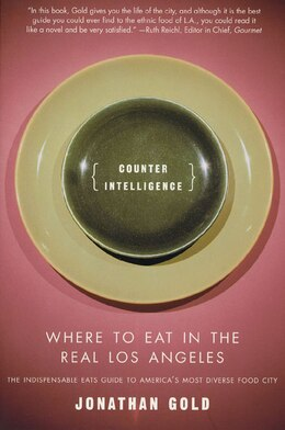Book Counter Intelligence: Where To Eat In The Real Los Angeles by Jonathan Gold