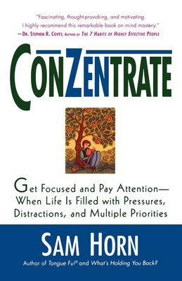 Book Conzentrate: Get Focused and Pay Attention--When Life Is Filled with Pressures, Distractions, and… by Sam Horn
