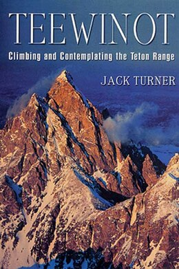 Book Teewinot: Climbing And Contemplating The Teton Range by Jack Turner