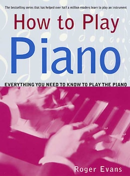Book How to Play Piano: Everything You Need To Know To Play The Piano by Roger Evans