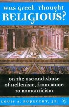 Was Greek Thought Religious?: On The Use And Abuse Of Hellenism, From Rome To Romanticism