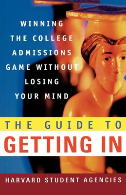 Book The Guide to Getting In: Winning the College Admissions game Without Losing your Mind by Harvard Student Agencies, Inc.