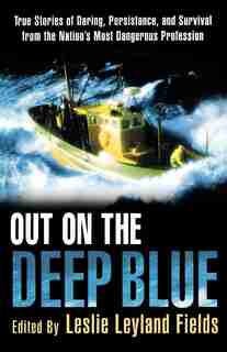 Out On The Deep Blue: True Stories of Daring, Persistence, and Survival from the Nation's Most Dangerous Profession by Leslie Leyland Fields