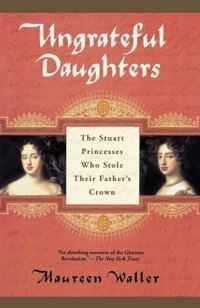 Book Ungrateful Daughters: The Stuart Princesses Who Stole Their Father's Crown by Maureen Waller