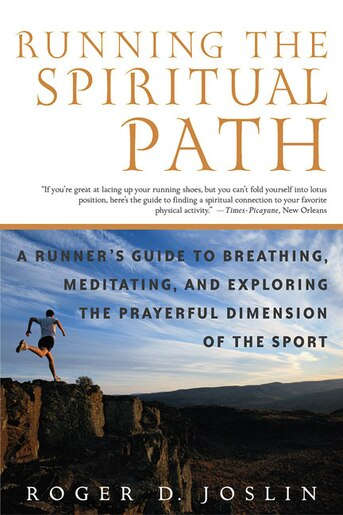 Running the Spiritual Path: A Runner's Guide to Breathing, Meditating, and Exploring the Prayerful Dimension of the Sport by Roger Joslin