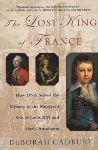The Lost King of France: How DNA Solved the Mystery of the Murdered Son of Louis XVI and Marie…