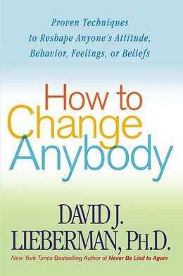 Book How To Change Anybody: Proven Techniques to Reshape Anyone's Attitude, Behavior, Feelings, or… by David J. Lieberman