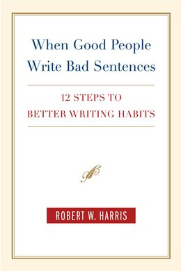 Book When Good People Write Bad Sentences: 12 Steps to Better Writing Habits by Robert W. Harris