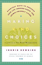 Making Kind Choices: Everyday Ways to Enhance Your Life Through Earth - And Animal-Friendly Living