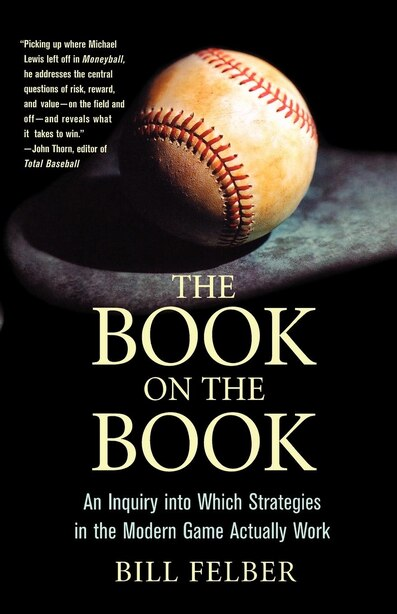 The Book on The Book: An Inquiry into Which Strategies in the Modern Game Actually Work by Bill Felber