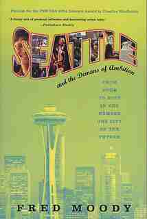 Seattle And The Demons Of Ambition: From Boom To Bust In The Number One City Of The Future by Fred Moody