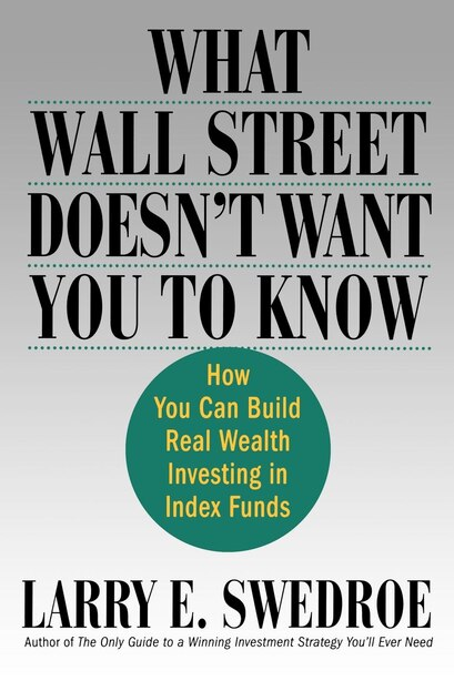 What Wall Street Doesn't Want You to Know: How You Can Build Real Wealth Investing In Index Funds by Larry E. Swedroe