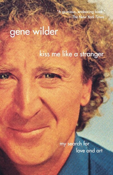 Kiss Me Like A Stranger: My Search For Love And Art by Gene Wilder