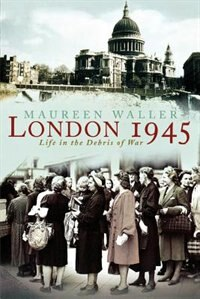 Book London 1945: Life In The Debris Of War by Maureen Waller