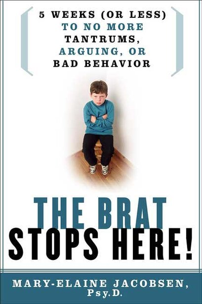 The Brat Stops Here!: 5 Weeks (or Less) to No More Tantrums, Arguing, or Bad Behavior by Mary-elaine Jacobsen