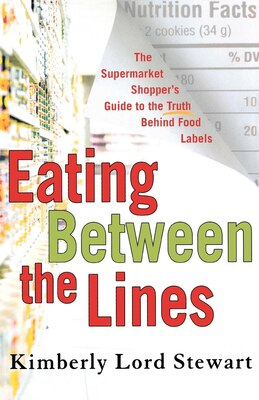 Book Eating Between The Lines: The Supermarket Shopper's Guide to the Truth Behind Food Labels by Kimberly Lord Stewart