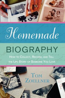 Book Homemade Biography: How To Collect, Record, And Tell The Life Story Of Someone You Love by Tom Zoellner