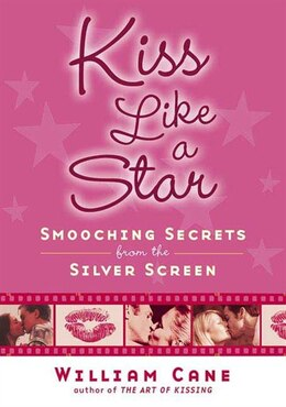 Book Kiss Like A Star: Smooching Secrets From The Silver Screen by William Cane