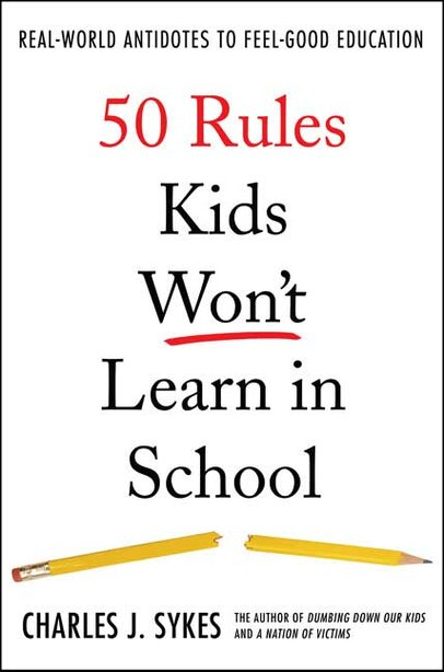 50 Rules Kids Won't Learn in School: Real-World Antidotes to Feel-Good Education by Charles J. Sykes
